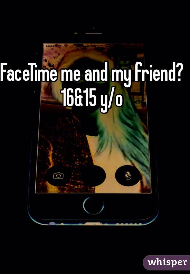 FaceTime me and my friend? 16&15 y/o