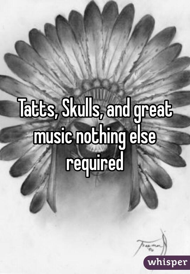 Tatts, Skulls, and great music nothing else required