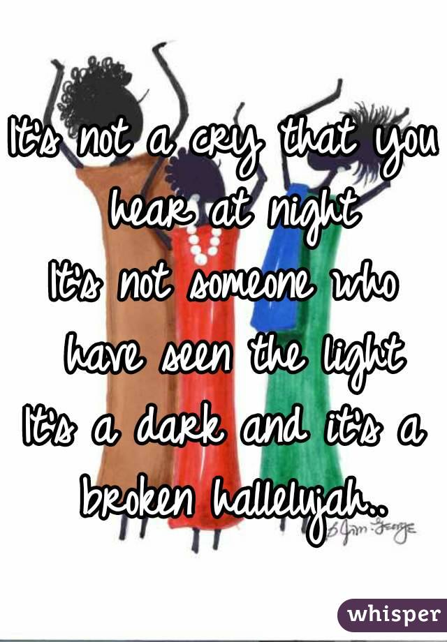 It's not a cry that you hear at night It's not someone who have seen the light It's a dark and it's a broken hallelujah..