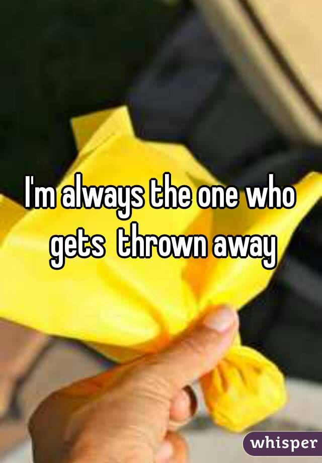 I'm always the one who gets  thrown away