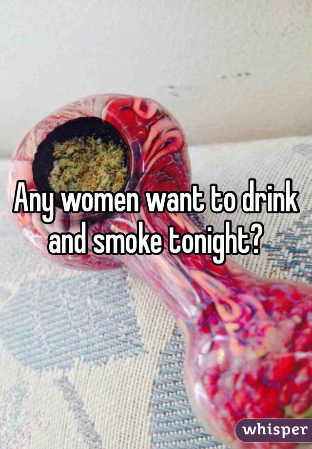 Any women want to drink and smoke tonight?
