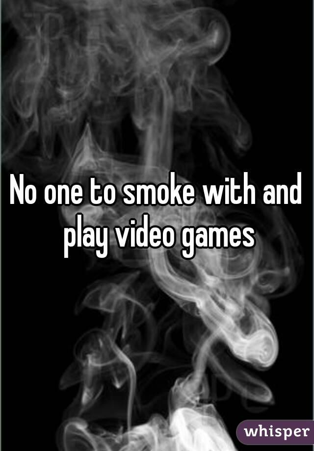 No one to smoke with and play video games