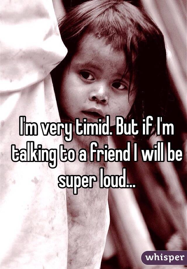 I'm very timid. But if I'm talking to a friend I will be super loud...