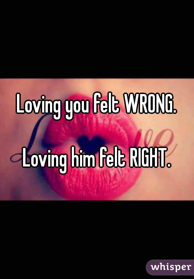 Loving you felt WRONG.  Loving him felt RIGHT.