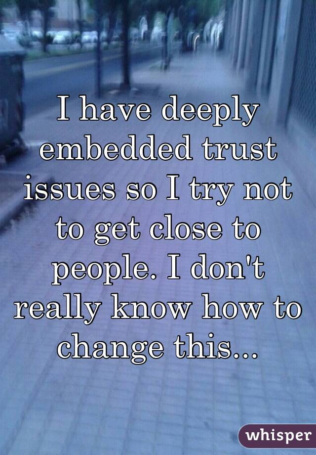 I have deeply embedded trust issues so I try not to get close to people. I don't really know how to change this...