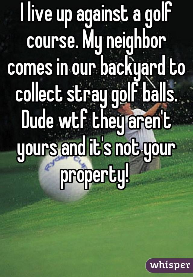 I live up against a golf course. My neighbor comes in our backyard to collect stray golf balls. Dude wtf they aren't yours and it's not your property!