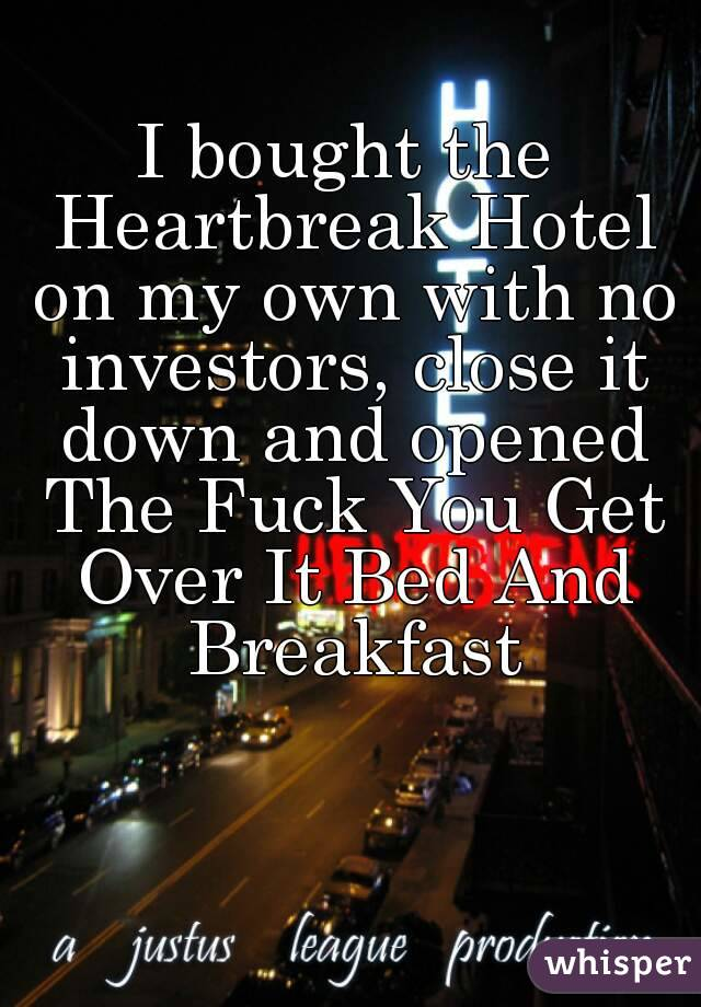 I bought the Heartbreak Hotel on my own with no investors, close it down and opened The Fuck You Get Over It Bed And Breakfast