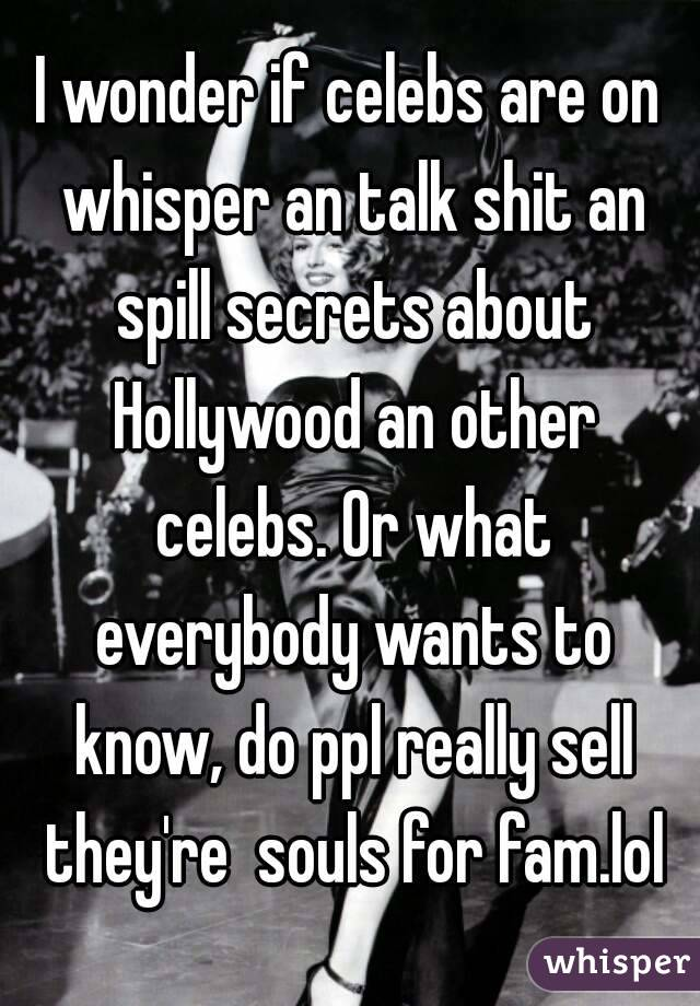 I wonder if celebs are on whisper an talk shit an spill secrets about Hollywood an other celebs. Or what everybody wants to know, do ppl really sell they're  souls for fam.lol