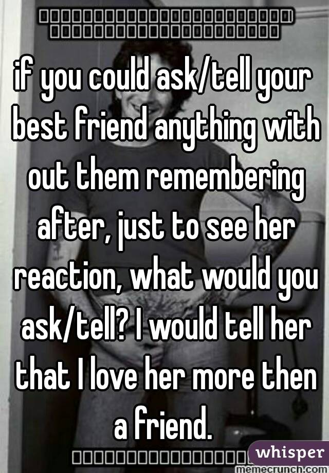 if you could ask/tell your best friend anything with out them remembering after, just to see her reaction, what would you ask/tell? I would tell her that I love her more then a friend.
