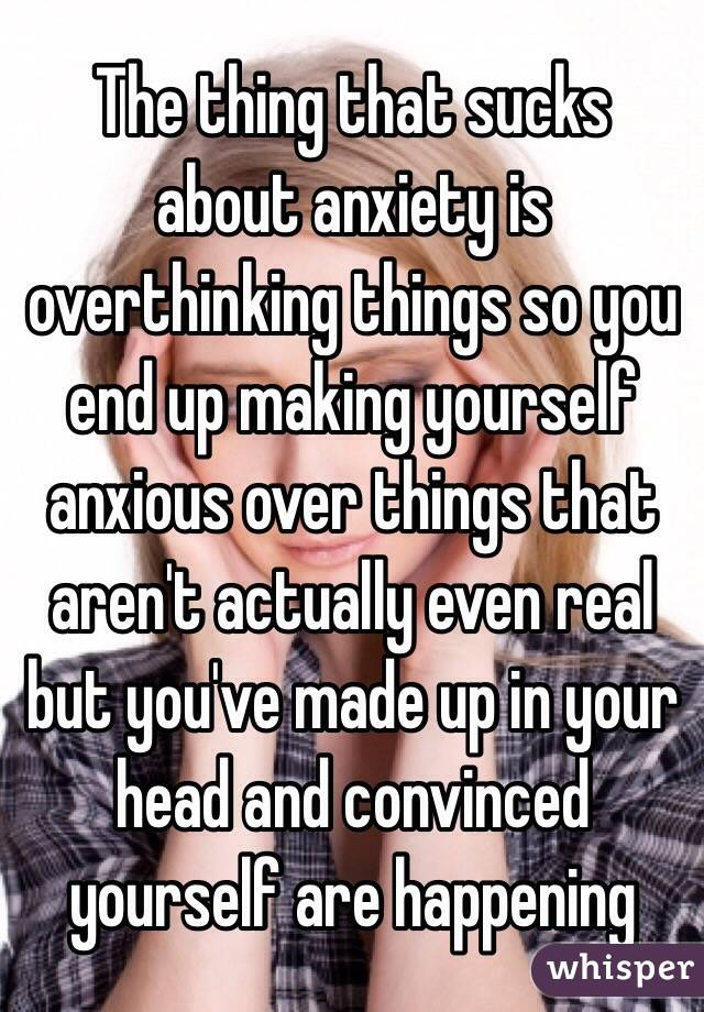 The thing that sucks about anxiety is overthinking things so you end up making yourself anxious over things that aren't actually even real but you've made up in your head and convinced yourself are happening