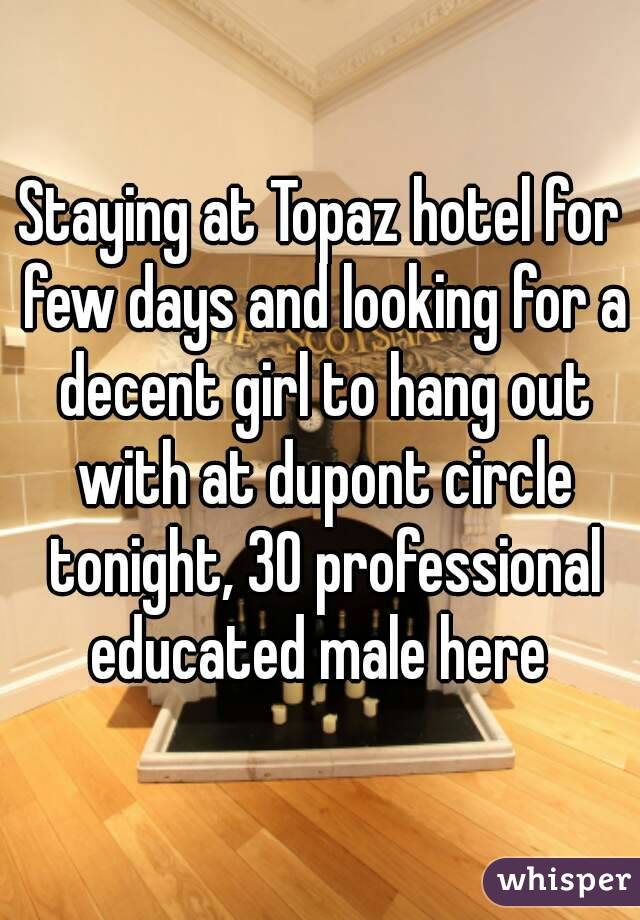 Staying at Topaz hotel for few days and looking for a decent girl to hang out with at dupont circle tonight, 30 professional educated male here