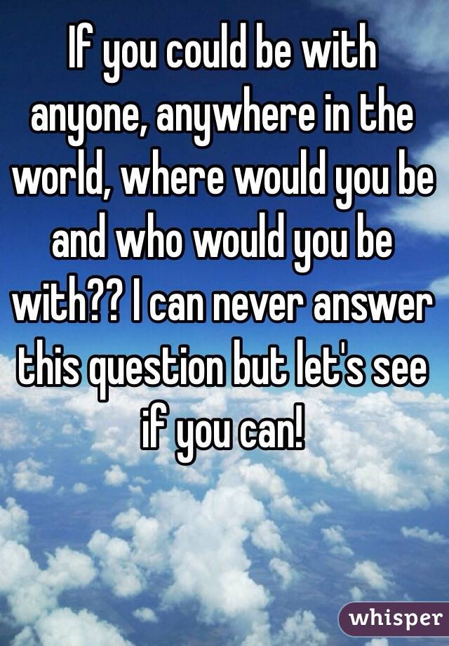 If you could be with anyone, anywhere in the world, where would you be and who would you be with?? I can never answer this question but let's see if you can!
