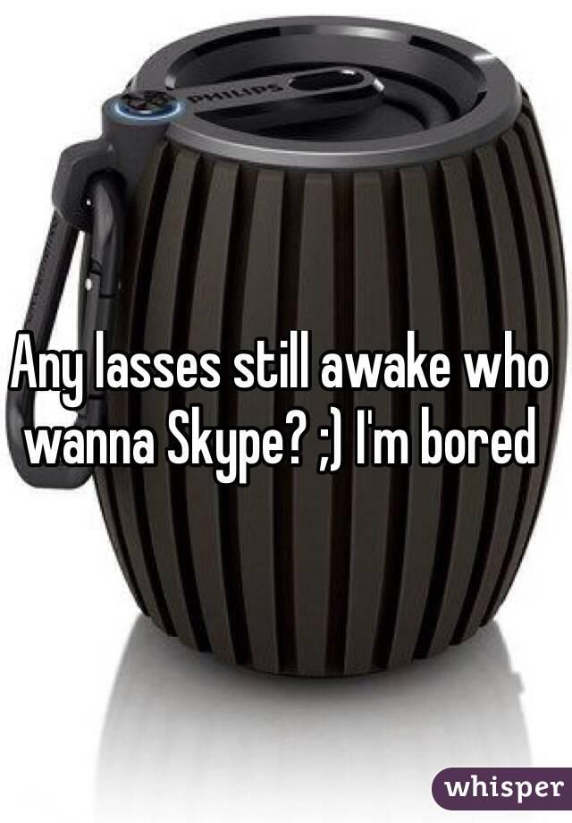 Any lasses still awake who wanna Skype? ;) I'm bored