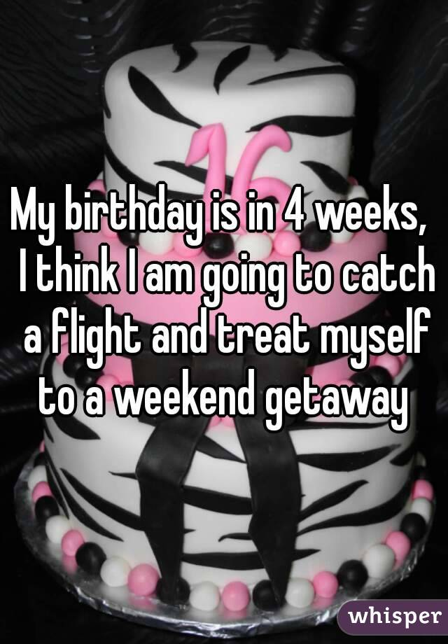 My birthday is in 4 weeks,  I think I am going to catch a flight and treat myself to a weekend getaway