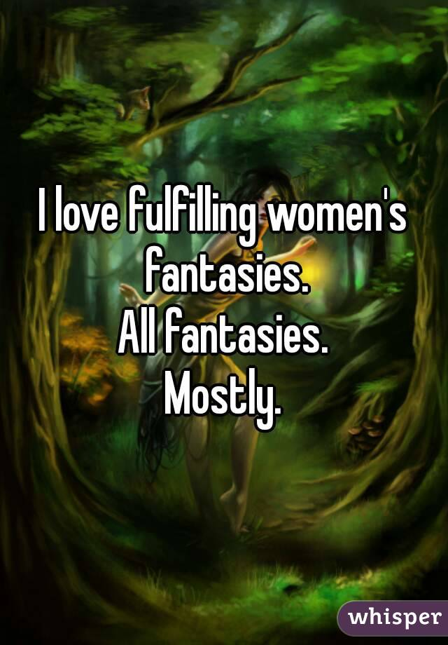 I love fulfilling women's fantasies. All fantasies. Mostly.