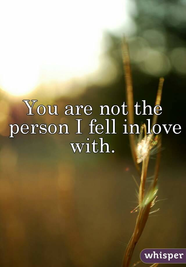 You are not the person I fell in love with.
