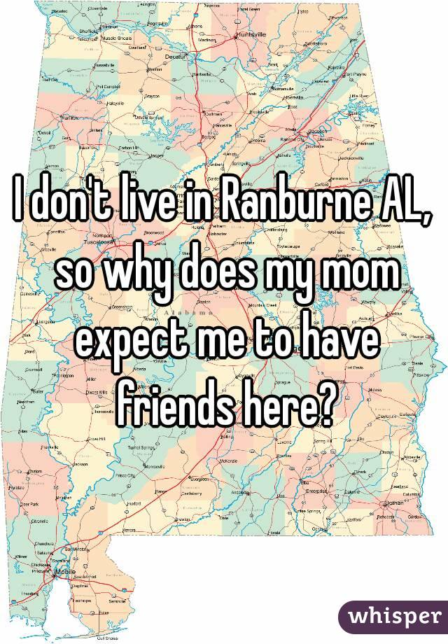 I don't live in Ranburne AL, so why does my mom expect me to have friends here?
