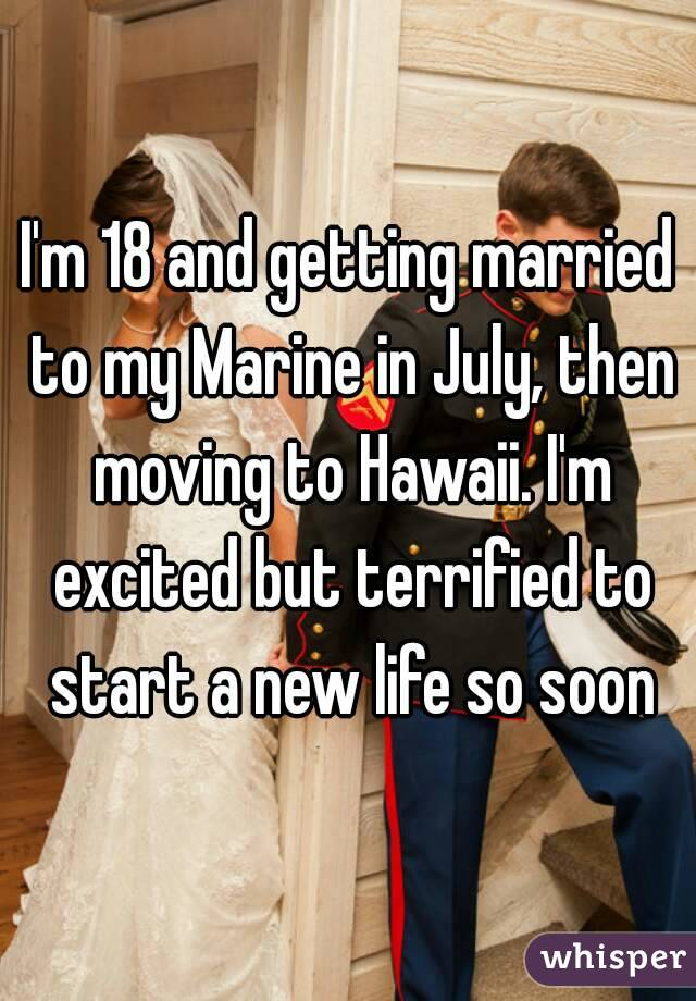 I'm 18 and getting married to my Marine in July, then moving to Hawaii. I'm excited but terrified to start a new life so soon