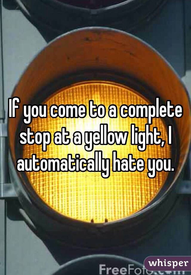 If you come to a complete stop at a yellow light, I automatically hate you.