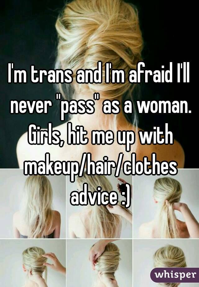 """I'm trans and I'm afraid I'll never """"pass"""" as a woman. Girls, hit me up with makeup/hair/clothes advice :)"""
