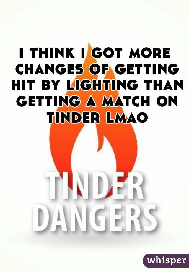 i think i got more changes of getting hit by lighting than getting a match on tinder lmao