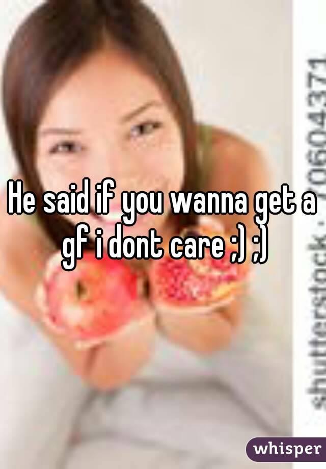 He said if you wanna get a gf i dont care ;) ;)
