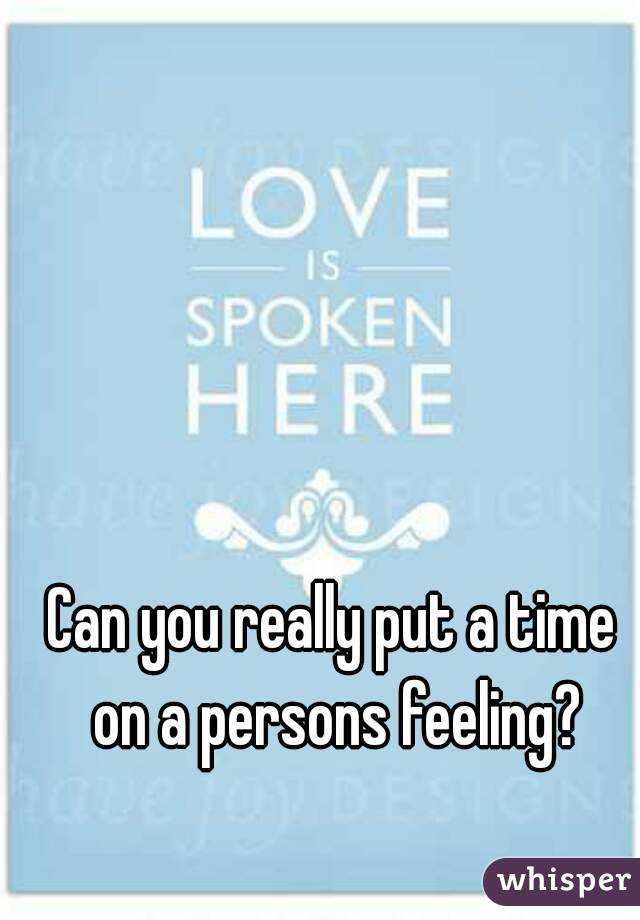 Can you really put a time on a persons feeling?