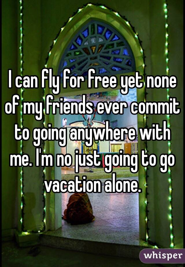 I can fly for free yet none of my friends ever commit to going anywhere with me. I'm no just going to go vacation alone.