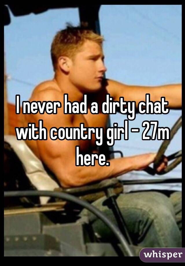 I never had a dirty chat with country girl - 27m here.