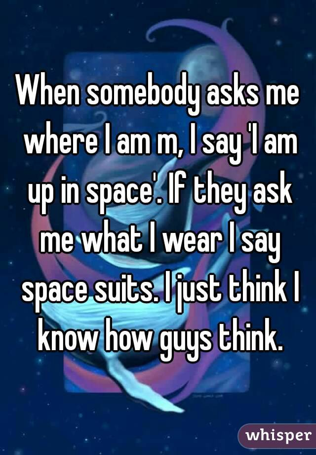 When somebody asks me where I am m, I say 'I am up in space'. If they ask me what I wear I say space suits. I just think I know how guys think.