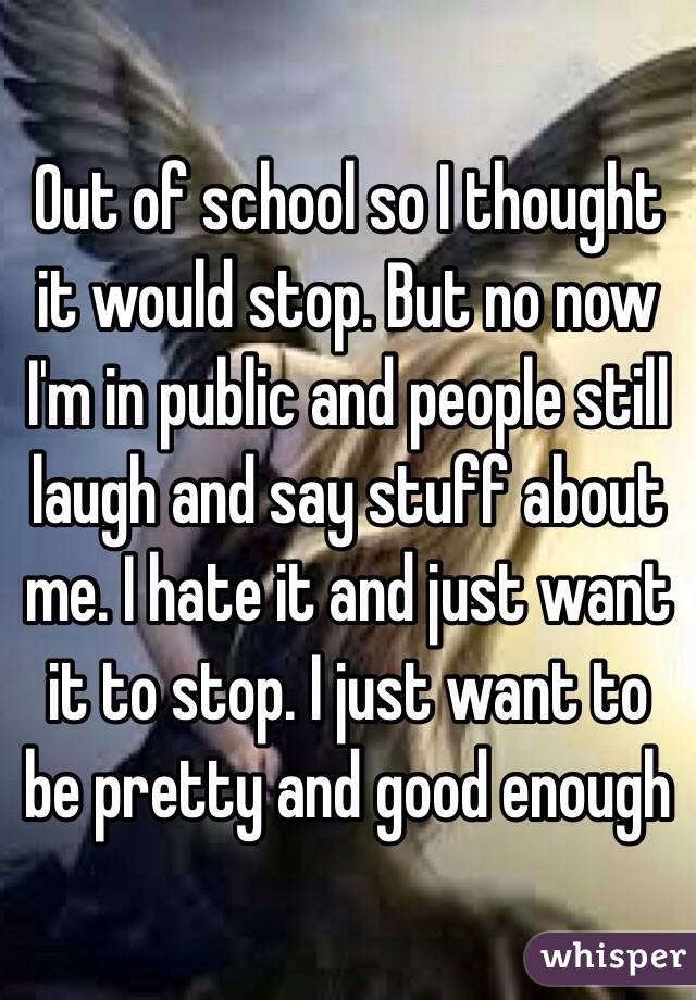 Out of school so I thought it would stop. But no now I'm in public and people still laugh and say stuff about me. I hate it and just want it to stop. I just want to be pretty and good enough