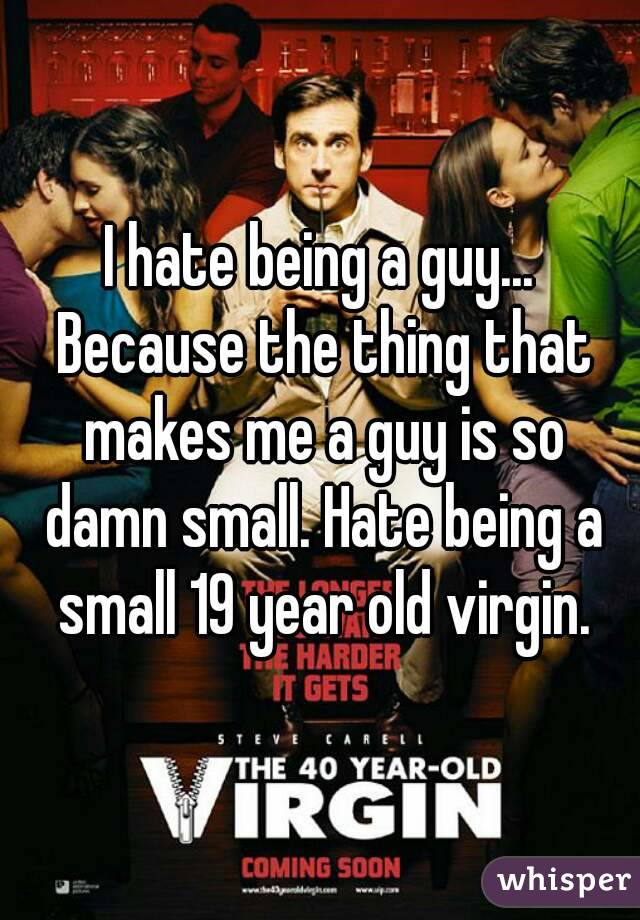 I hate being a guy... Because the thing that makes me a guy is so damn small. Hate being a small 19 year old virgin.