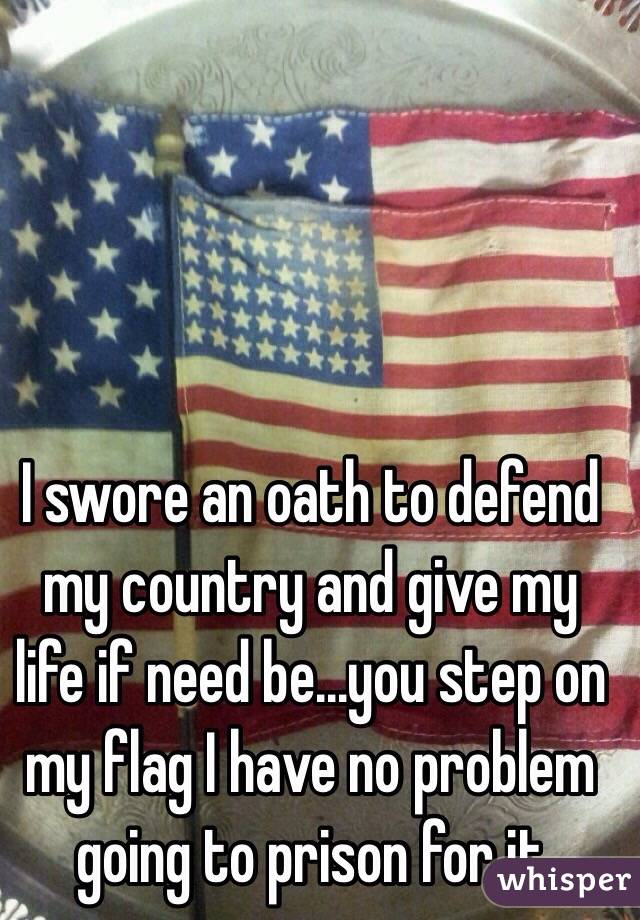 I swore an oath to defend my country and give my life if need be...you step on my flag I have no problem going to prison for it