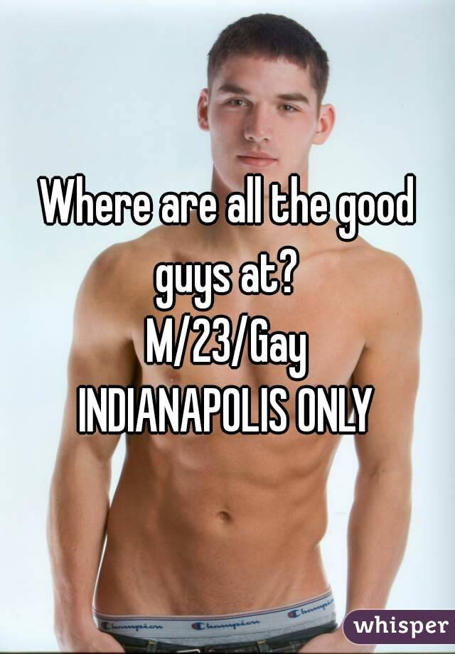Where are all the good guys at?  M/23/Gay INDIANAPOLIS ONLY