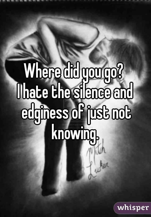 Where did you go?  I hate the silence and edginess of just not knowing.
