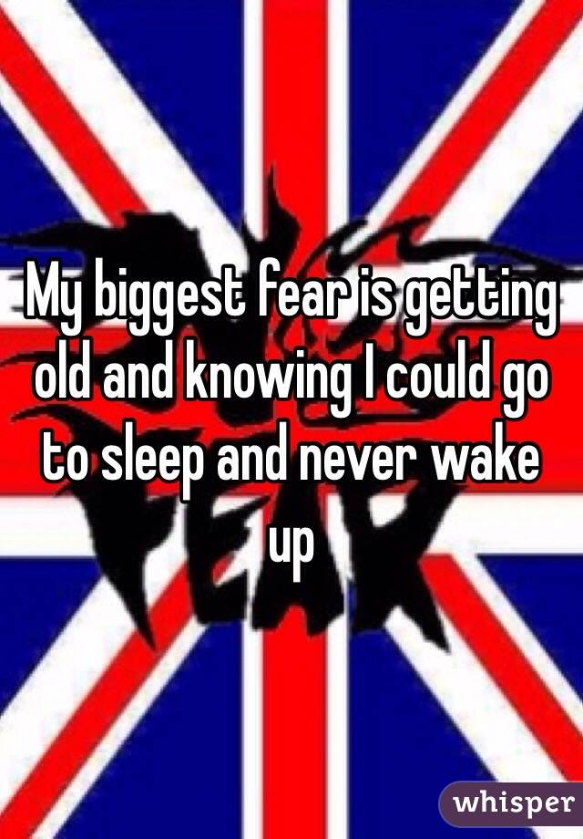 My biggest fear is getting old and knowing I could go to sleep and never wake up