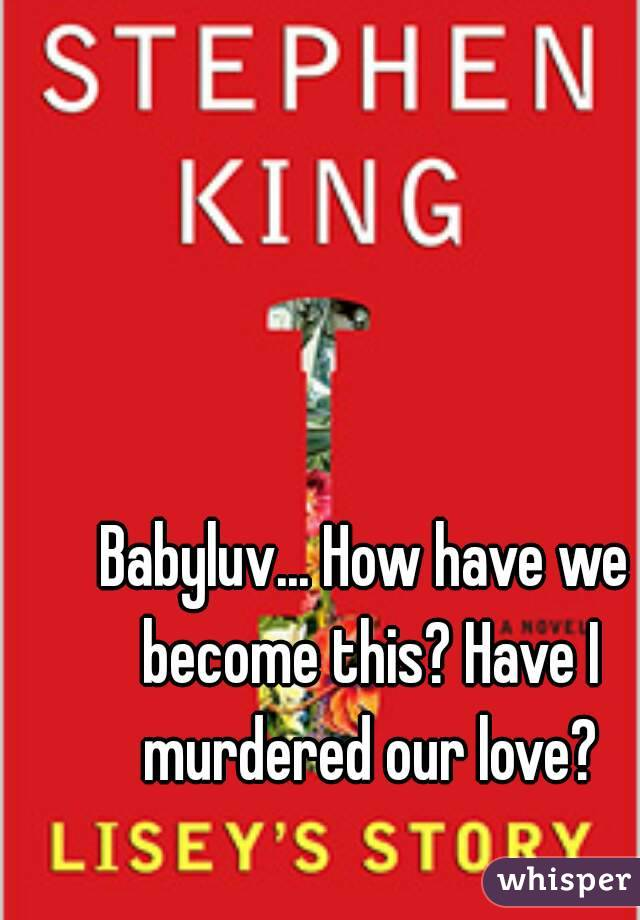 Babyluv... How have we become this? Have I murdered our love?