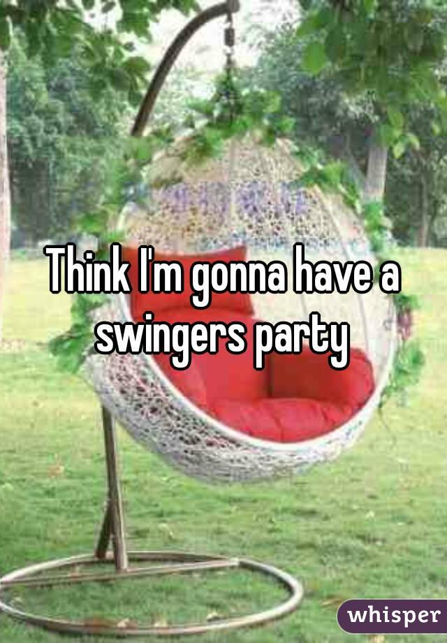 Think I'm gonna have a swingers party