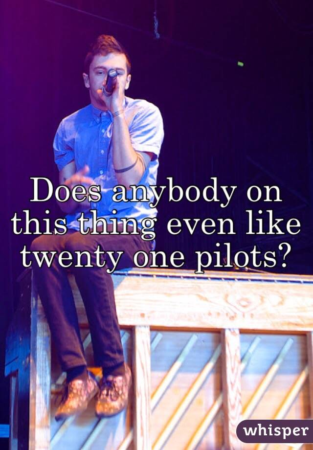 Does anybody on this thing even like twenty one pilots?
