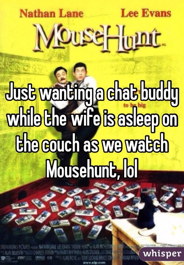 Just wanting a chat buddy while the wife is asleep on the couch as we watch Mousehunt, lol