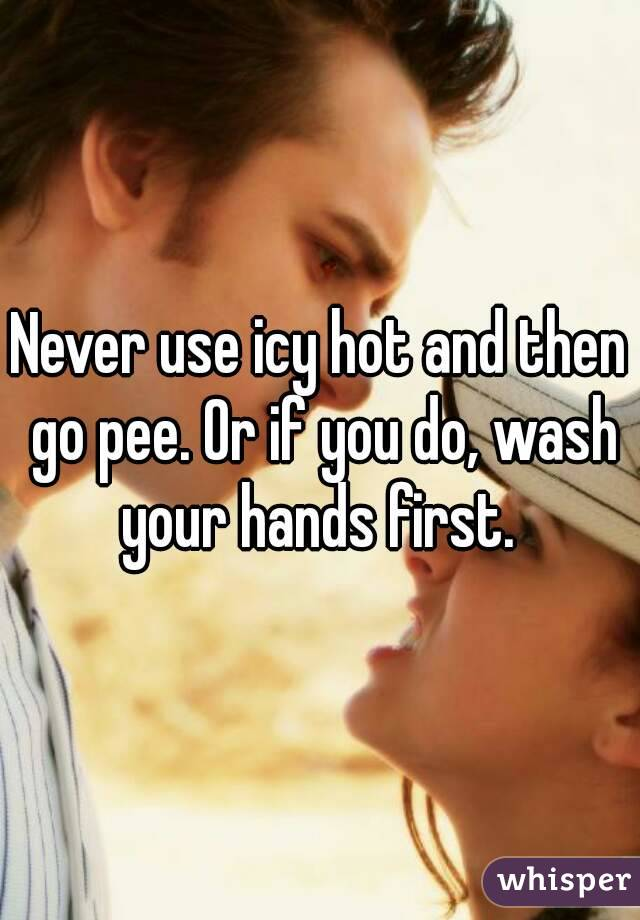 Never use icy hot and then go pee. Or if you do, wash your hands first.