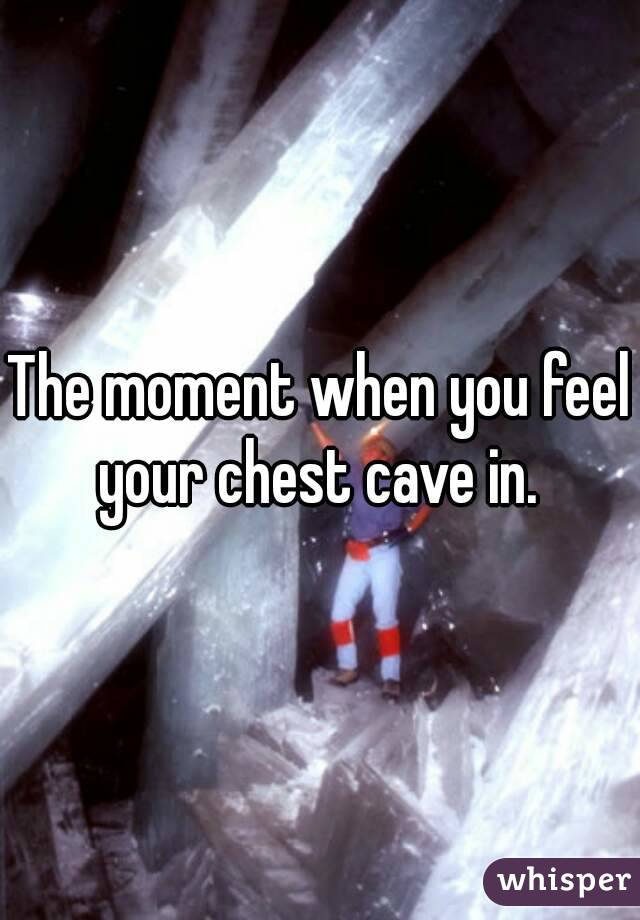 The moment when you feel your chest cave in.