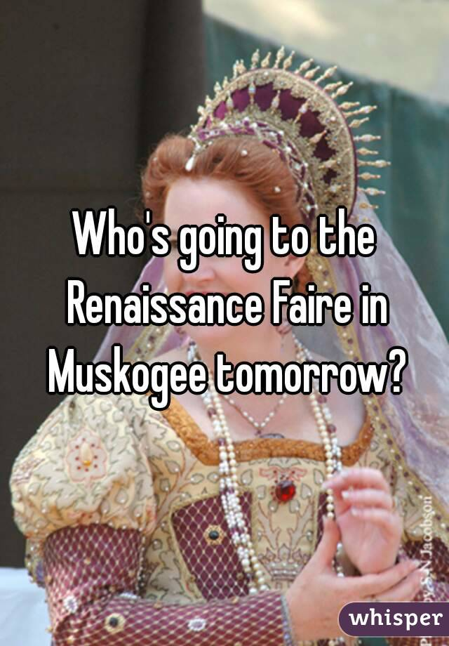 Who's going to the Renaissance Faire in Muskogee tomorrow?