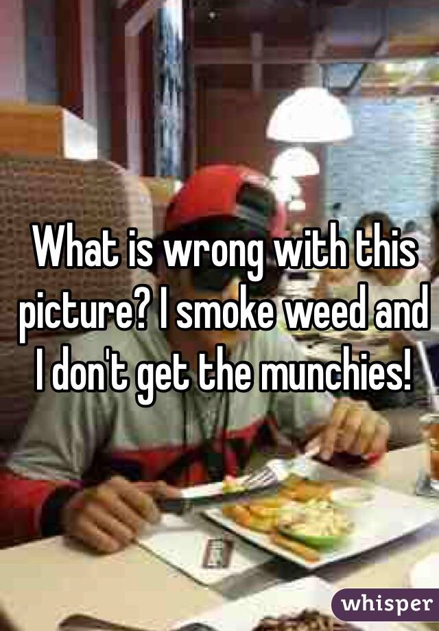 What is wrong with this picture? I smoke weed and I don't get the munchies!
