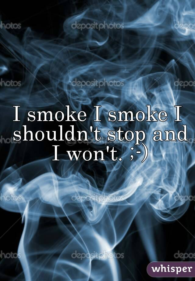 I smoke I smoke I shouldn't stop and I won't. ;-)