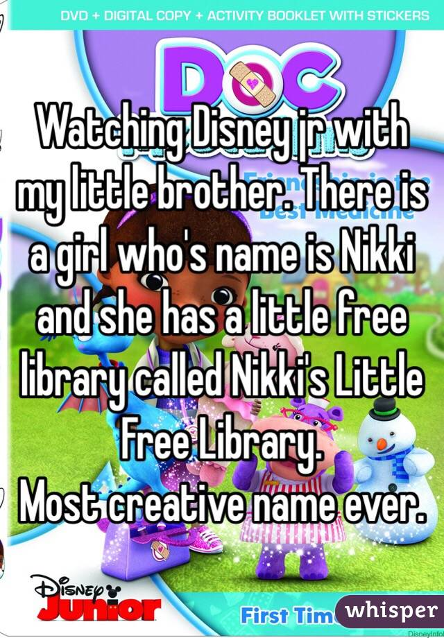 Watching Disney jr with my little brother. There is a girl who's name is Nikki and she has a little free library called Nikki's Little Free Library.  Most creative name ever.