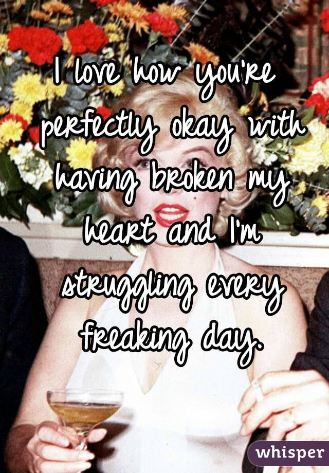 I love how you're perfectly okay with having broken my heart and I'm struggling every freaking day.
