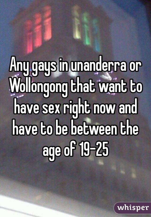 Any gays in unanderra or Wollongong that want to have sex right now and have to be between the age of 19-25
