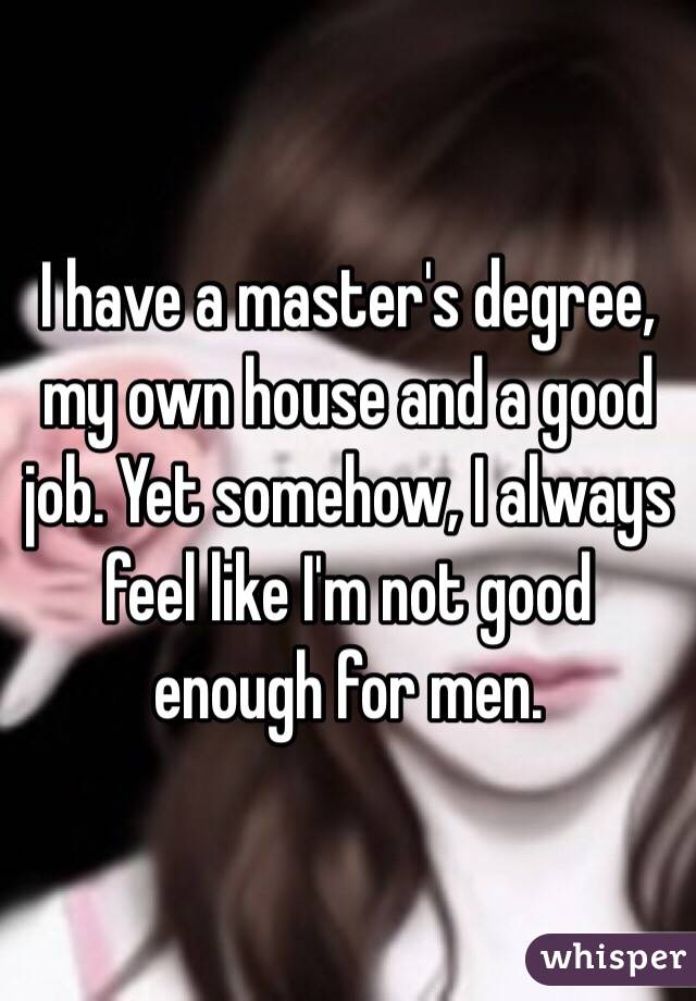 I have a master's degree, my own house and a good job. Yet somehow, I always feel like I'm not good enough for men.