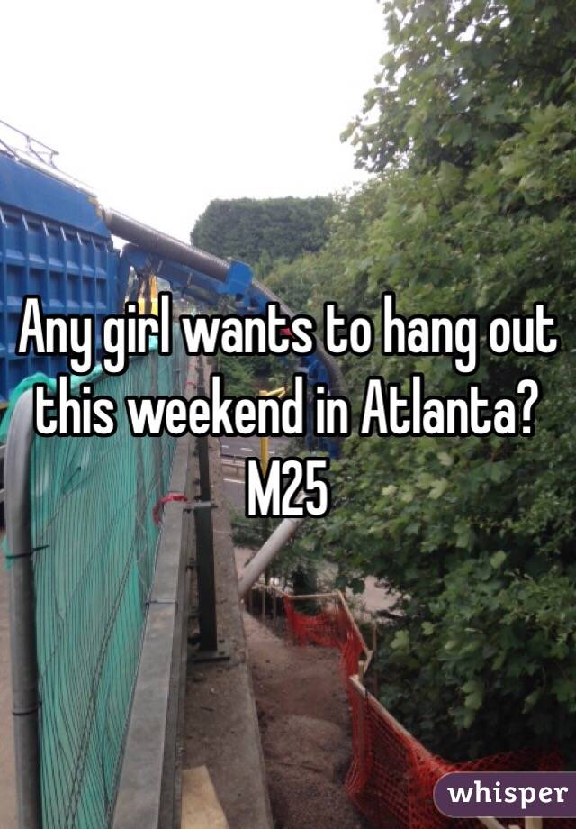 Any girl wants to hang out this weekend in Atlanta? M25